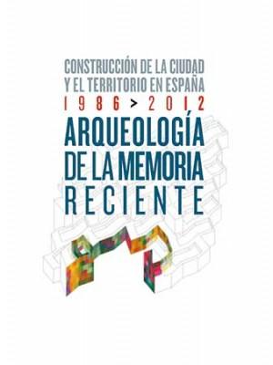 Arqueología de la memoria reciente. Construcción de la ciudad y el territorio en España 1986-2012