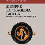 Presentación del libro: Siempre la tragedia griega. Claves de la escritura dramática, de Ignacio Amestoy