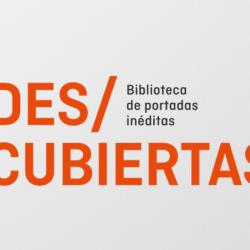 Des/cubiertas. Biblioteca de portadas inéditas